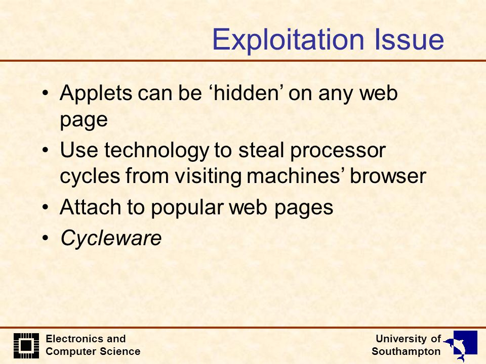 University of Southampton Electronics and Computer Science Exploitation Issue Applets can be 'hidden' on any web page Use technology to steal processor cycles from visiting machines' browser Attach to popular web pages Cycleware
