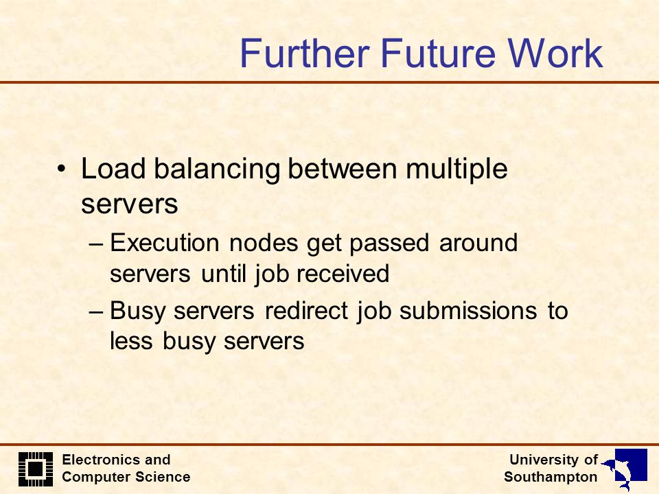 University of Southampton Electronics and Computer Science Further Future Work Load balancing between multiple servers –Execution nodes get passed around servers until job received –Busy servers redirect job submissions to less busy servers