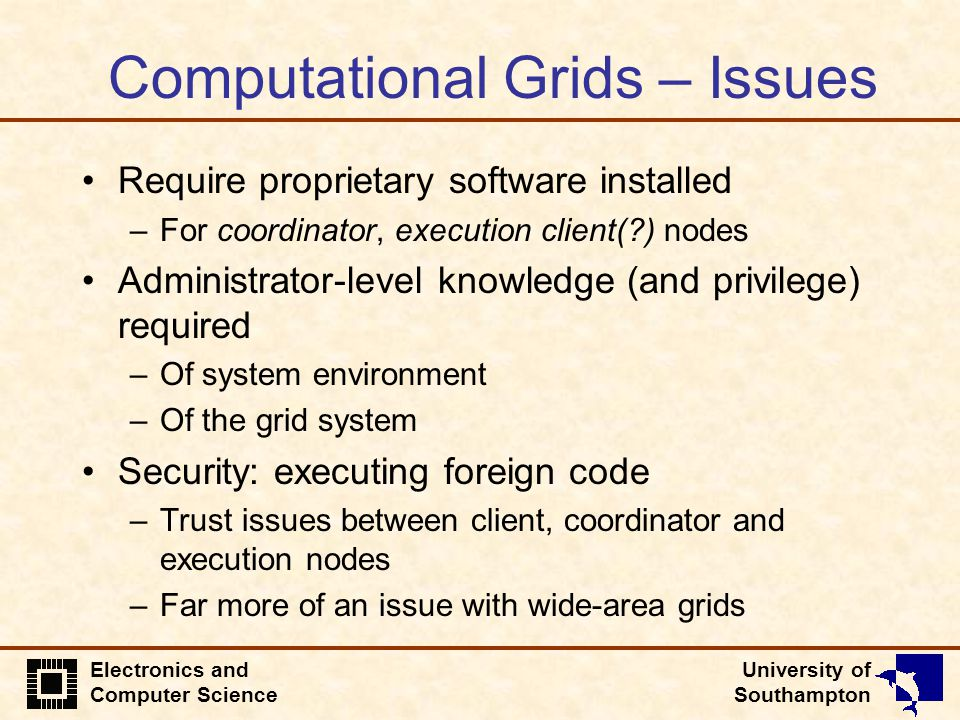 University of Southampton Electronics and Computer Science Computational Grids – Issues Require proprietary software installed –For coordinator, execu
