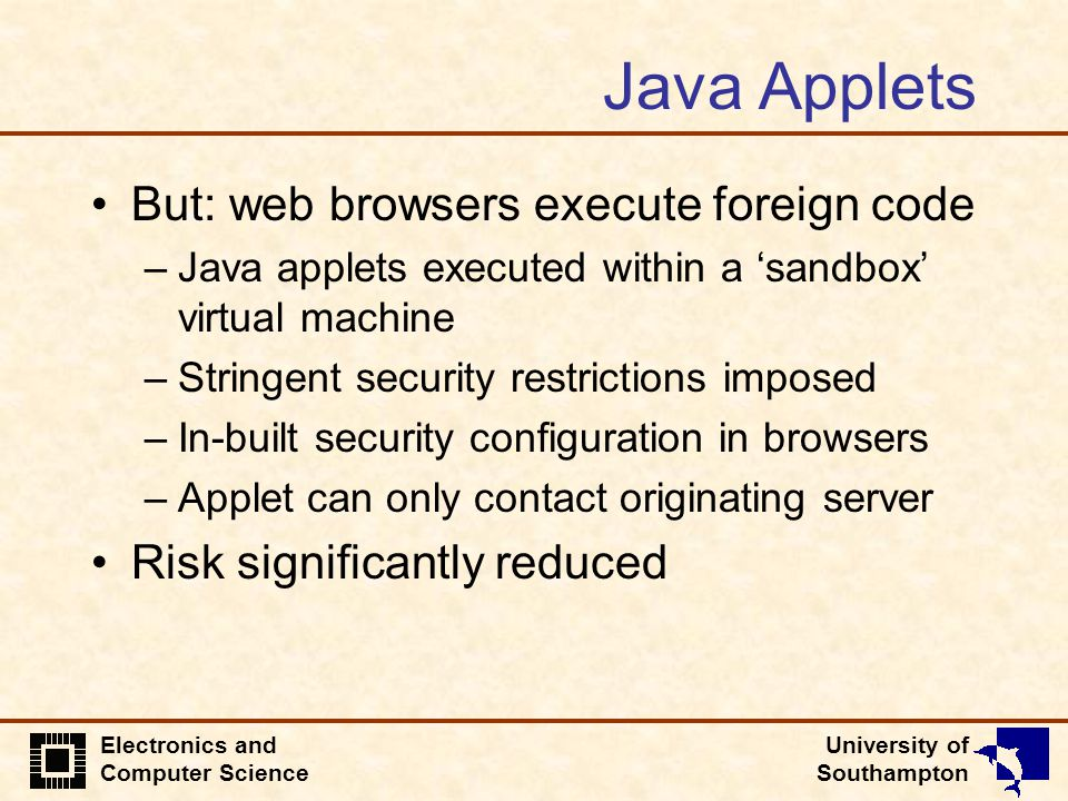 University of Southampton Electronics and Computer Science Java Applets But: web browsers execute foreign code –Java applets executed within a 'sandbo