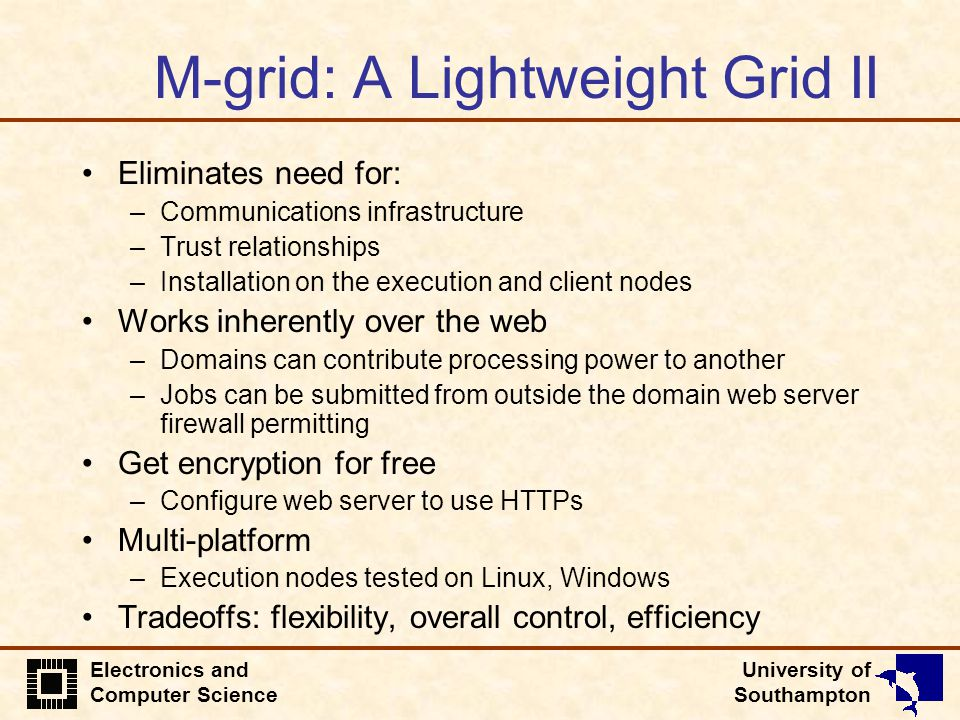 University of Southampton Electronics and Computer Science M-grid: A Lightweight Grid II Eliminates need for: –Communications infrastructure –Trust re