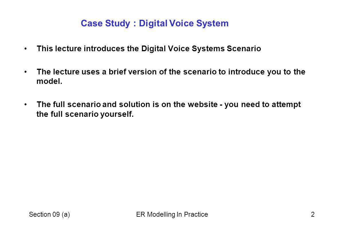 Section 09 (a)ER Modelling In Practice2 Case Study : Digital Voice System This lecture introduces the Digital Voice Systems Scenario The lecture uses