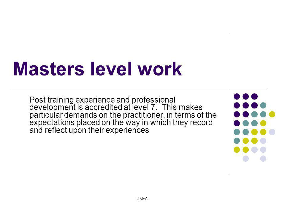 Masters level work Post training experience and professional development is accredited at level 7.