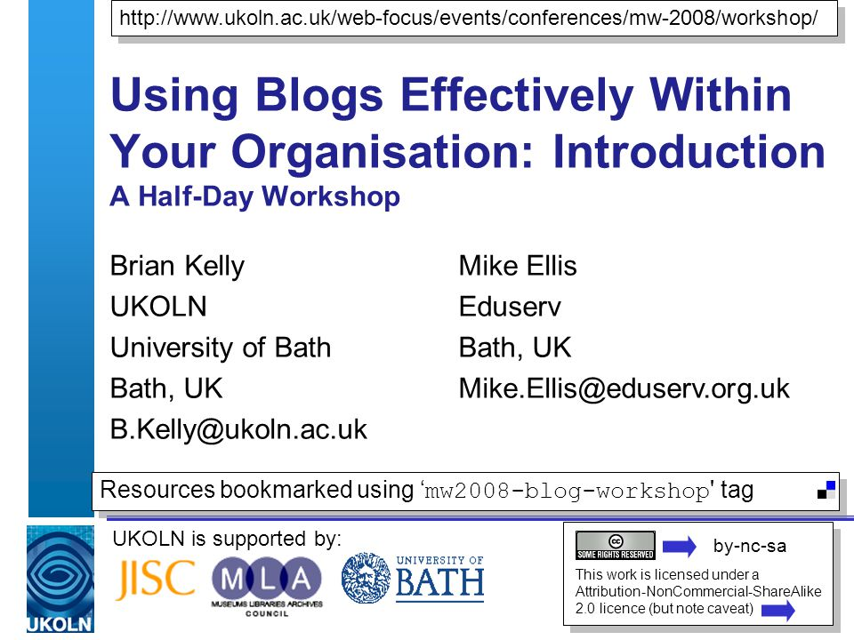 UKOLN is supported by: Using Blogs Effectively Within Your Organisation: Introduction A Half-Day Workshop Brian Kelly UKOLN University of Bath Bath, UK   This work is licensed under a Attribution-NonCommercial-ShareAlike 2.0 licence (but note caveat) Resources bookmarked using ' mw2008-blog-workshop tag Mike Ellis Eduserv Bath, UK by-nc-sa