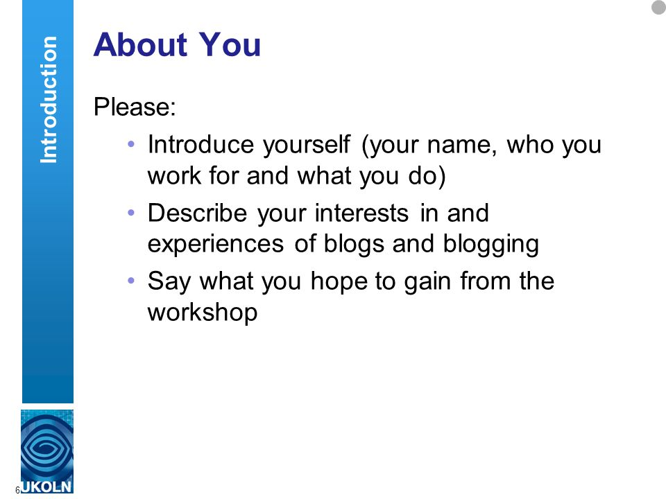 6 About You Please: Introduce yourself (your name, who you work for and what you do) Describe your interests in and experiences of blogs and blogging Say what you hope to gain from the workshop Introduction