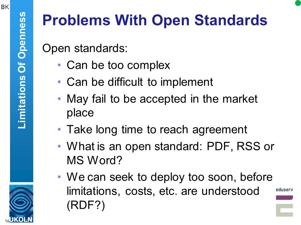 14 Problems With Open Standards Open standards: Can be too complex Can be difficult to implement May fail to be accepted in the market place Take long time to reach agreement What is an open standard: PDF, RSS or MS Word.