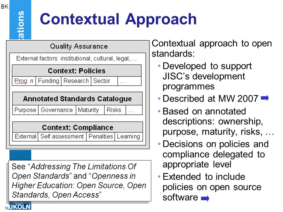 16 Contextual Approach Contextual approach to open standards: Developed to support JISC's development programmes Described at MW 2007 Based on annotated descriptions: ownership, purpose, maturity, risks, … Decisions on policies and compliance delegated to appropriate level Extended to include policies on open source software Addressing The Limitations BK See Addressing The Limitations Of Open Standards and Openness in Higher Education: Open Source, Open Standards, Open Access