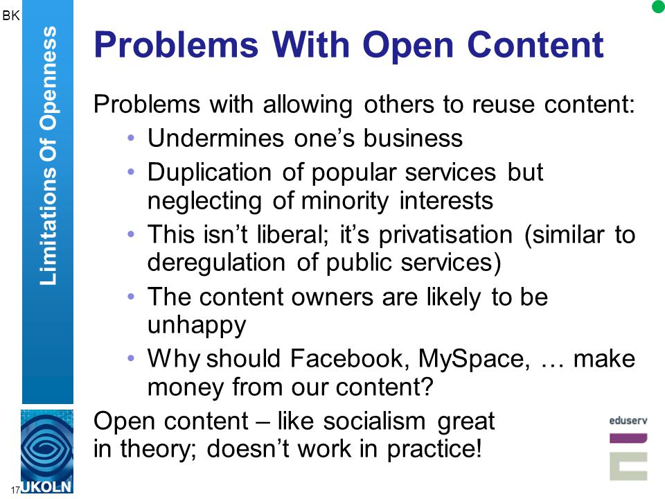 17 Problems With Open Content Problems with allowing others to reuse content: Undermines one's business Duplication of popular services but neglecting of minority interests This isn't liberal; it's privatisation (similar to deregulation of public services) The content owners are likely to be unhappy Why should Facebook, MySpace, … make money from our content.