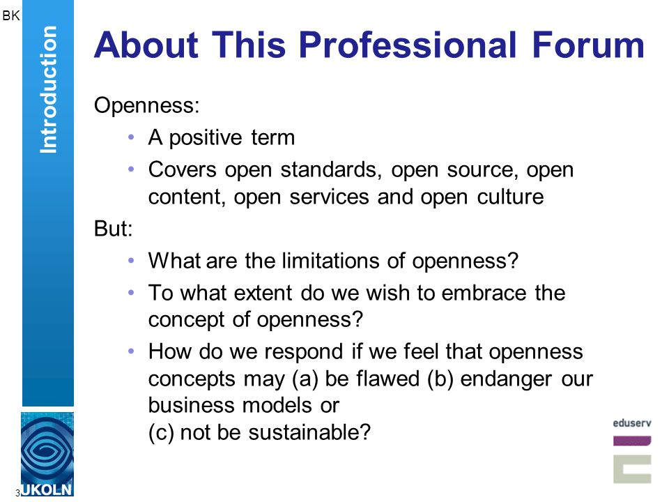 3 About This Professional Forum Openness: A positive term Covers open standards, open source, open content, open services and open culture But: What are the limitations of openness.