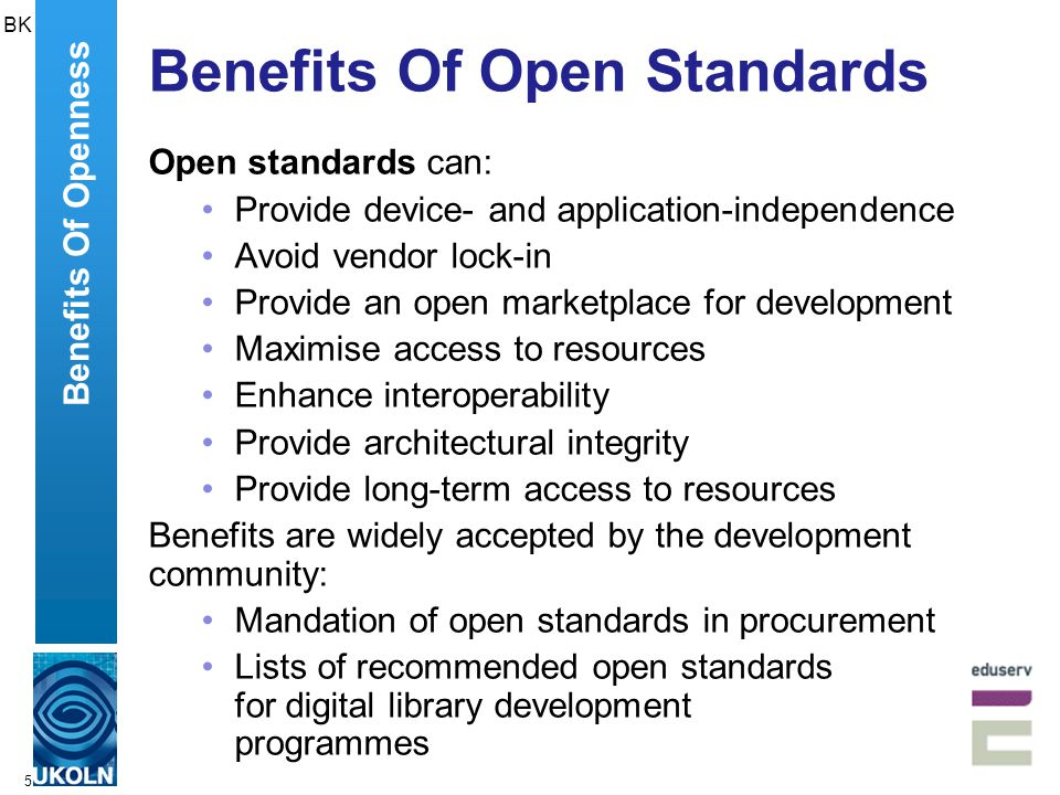 6 Benefits Of Open Source Open source software can: Provide freedom to use, modify and redistribute software Encourage competition which can increase the quality, satisfaction and flexibility of software Help to ensure that software remains valuable to an organisation regardless of changing strategic objectives of any single software development organisation Ensure there is no incentive to attempt to lock-in a customer by using proprietary extensions to file formats or data standards Benefits Of Openness BK