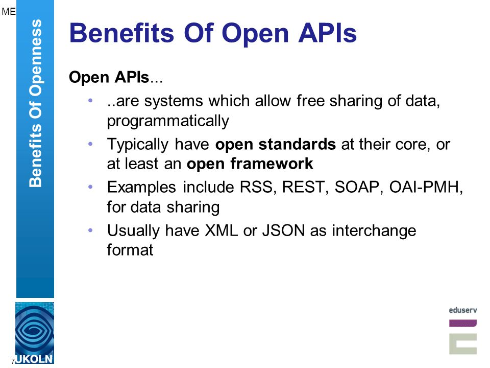 7 Benefits Of Open APIs Open APIs.....are systems which allow free sharing of data, programmatically Typically have open standards at their core, or at least an open framework Examples include RSS, REST, SOAP, OAI-PMH, for data sharing Usually have XML or JSON as interchange format Benefits Of Openness ME
