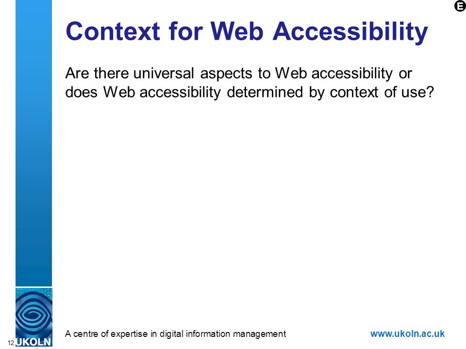 A centre of expertise in digital information managementwww.ukoln.ac.uk 12 Context for Web Accessibility Are there universal aspects to Web accessibili
