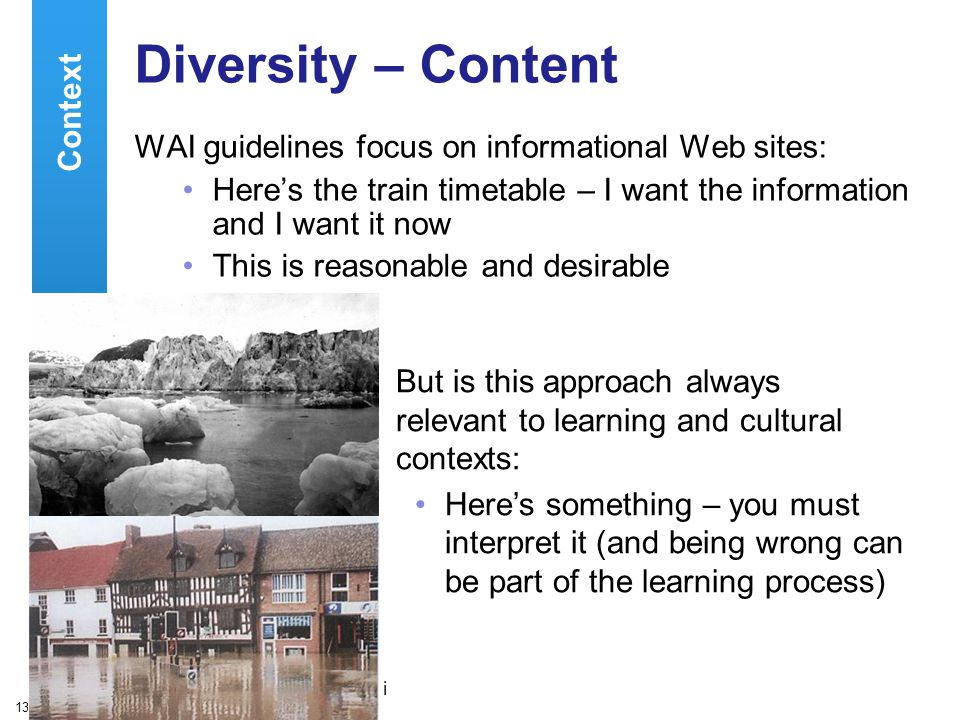 A centre of expertise in digital information managementwww.ukoln.ac.uk 13 Diversity – Content WAI guidelines focus on informational Web sites: Here's