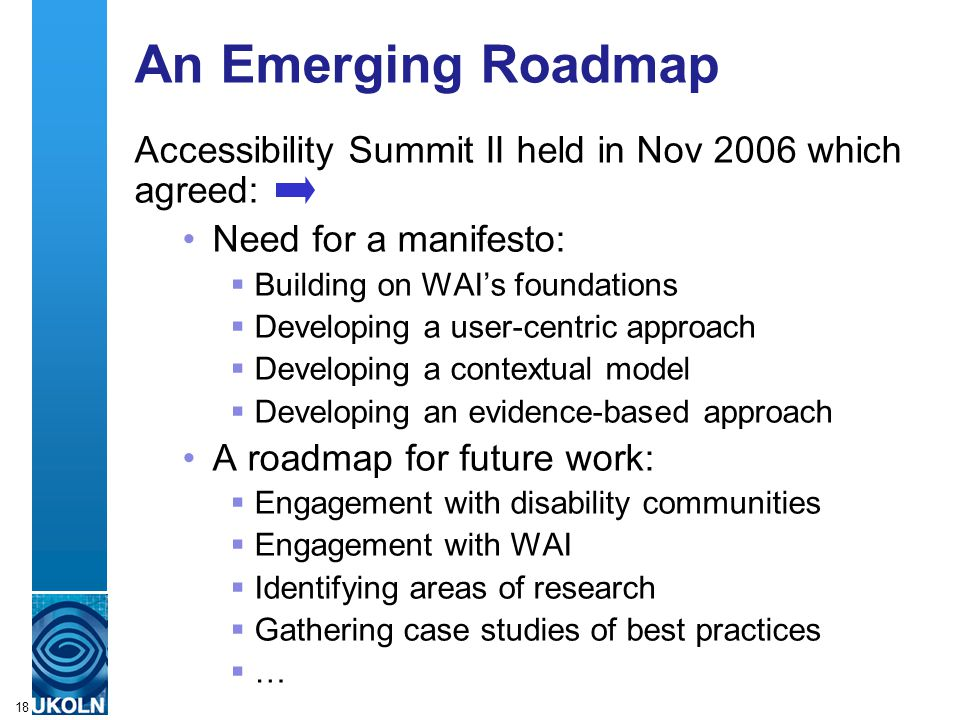 A centre of expertise in digital information managementwww.ukoln.ac.uk 18 An Emerging Roadmap Accessibility Summit II held in Nov 2006 which agreed: N