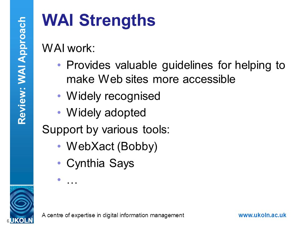 A centre of expertise in digital information managementwww.ukoln.ac.uk 6 WAI Strengths WAI work: Provides valuable guidelines for helping to make Web