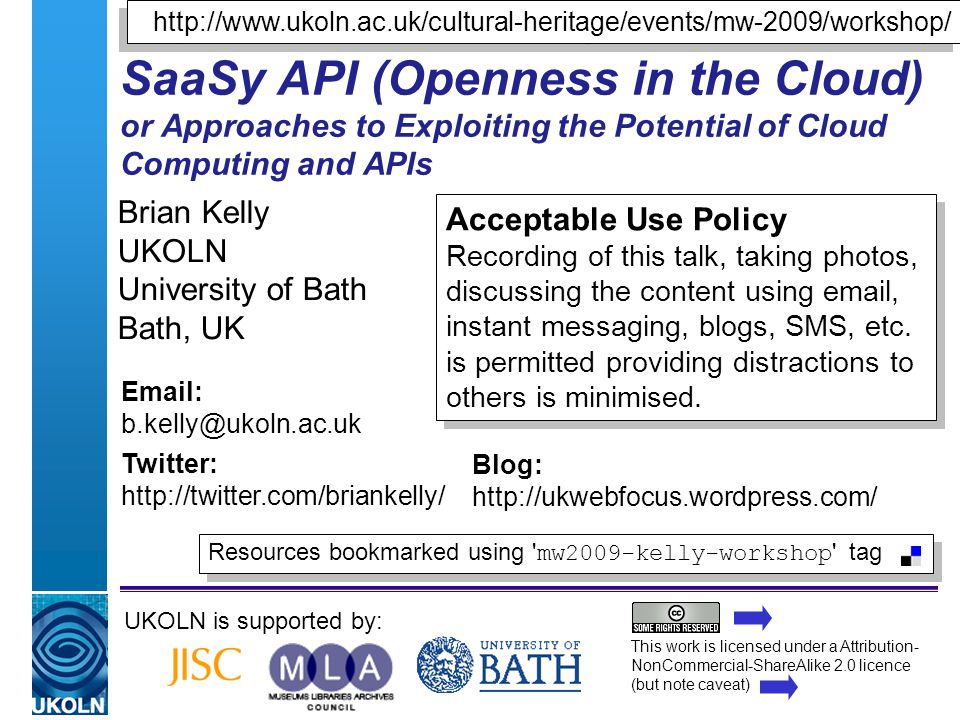 A centre of expertise in digital information managementwww.ukoln.ac.uk SaaSy API (Openness in the Cloud) or Approaches to Exploiting the Potential of Cloud Computing and APIs Brian Kelly UKOLN University of Bath Bath, UK UKOLN is supported by: This work is licensed under a Attribution- NonCommercial-ShareAlike 2.0 licence (but note caveat) Acceptable Use Policy Recording of this talk, taking photos, discussing the content using email, instant messaging, blogs, SMS, etc.