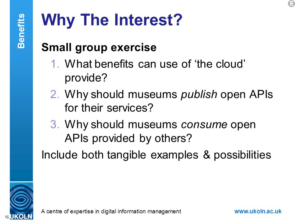 A centre of expertise in digital information managementwww.ukoln.ac.uk 16 Why The Interest? Small group exercise 1.What benefits can use of 'the cloud