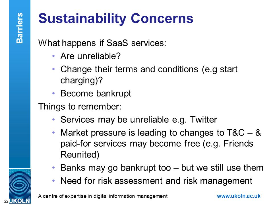 A centre of expertise in digital information managementwww.ukoln.ac.uk 22 Sustainability Concerns What happens if SaaS services: Are unreliable.