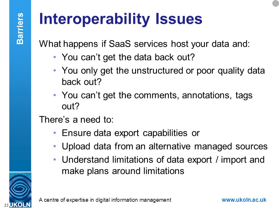 A centre of expertise in digital information managementwww.ukoln.ac.uk 23 Interoperability Issues What happens if SaaS services host your data and: You can't get the data back out.