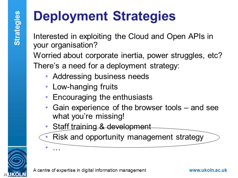 A centre of expertise in digital information managementwww.ukoln.ac.uk 26 Deployment Strategies Interested in exploiting the Cloud and Open APIs in your organisation.