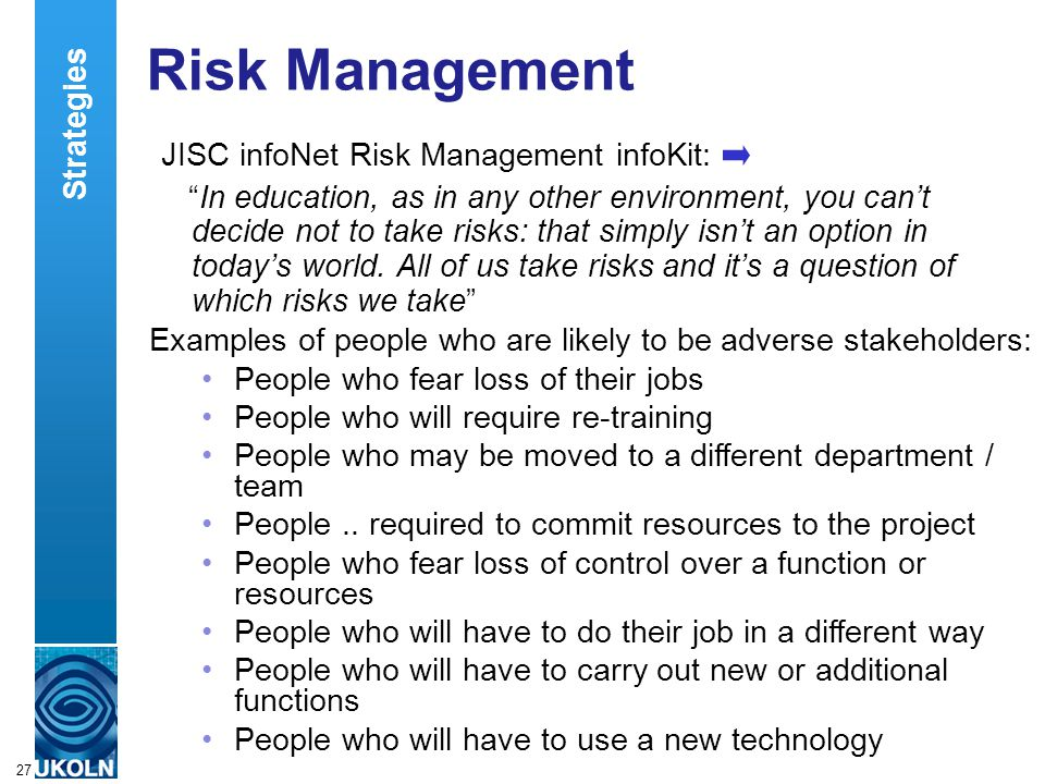 A centre of expertise in digital information managementwww.ukoln.ac.uk 27 Risk Management JISC infoNet Risk Management infoKit: In education, as in any other environment, you can't decide not to take risks: that simply isn't an option in today's world.