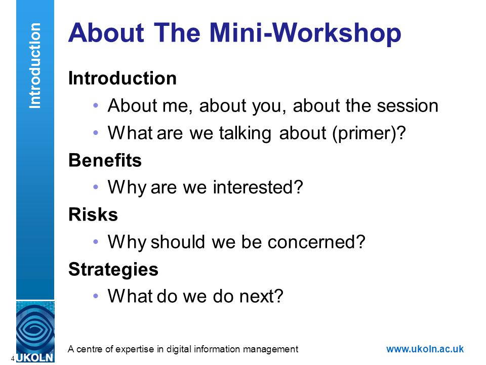 A centre of expertise in digital information managementwww.ukoln.ac.uk 4 About The Mini-Workshop Introduction About me, about you, about the session W