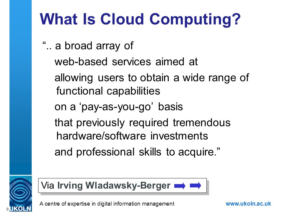 """A centre of expertise in digital information managementwww.ukoln.ac.uk 9 What Is Cloud Computing? """".. a broad array of web-based services aimed at all"""