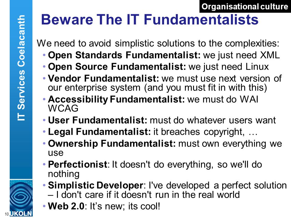 A centre of expertise in digital information managementwww.ukoln.ac.uk 10 Beware The IT Fundamentalists We need to avoid simplistic solutions to the c