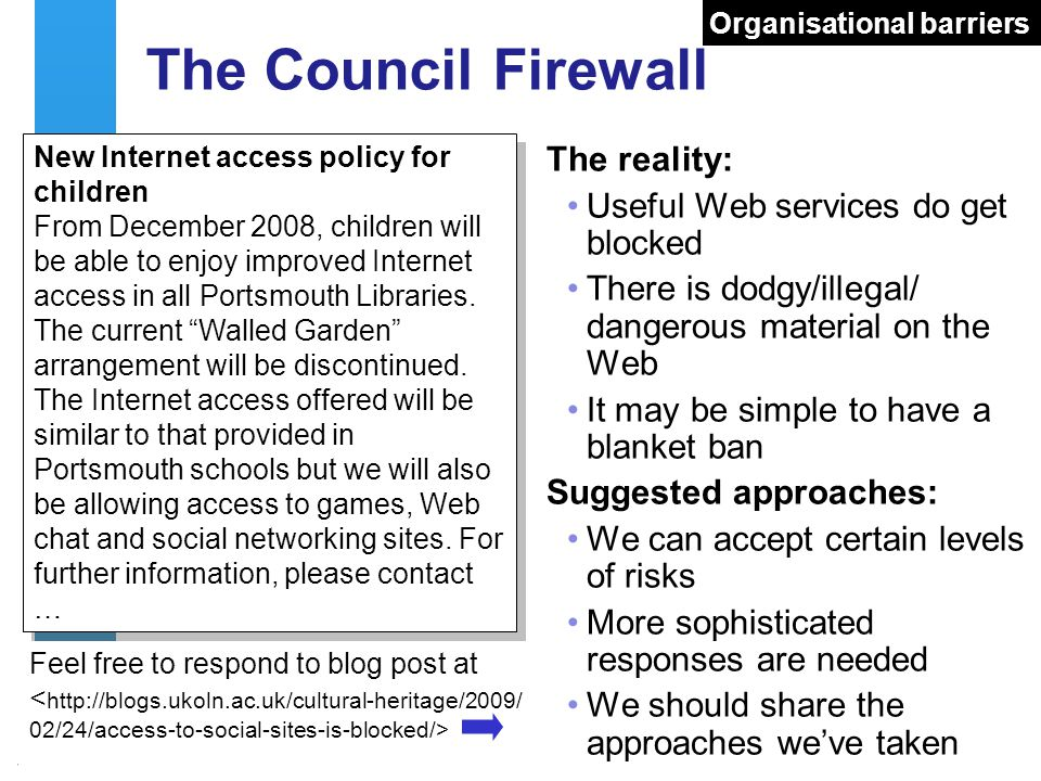 A centre of expertise in digital information managementwww.ukoln.ac.uk 16 The Council Firewall The reality: Useful Web services do get blocked There i