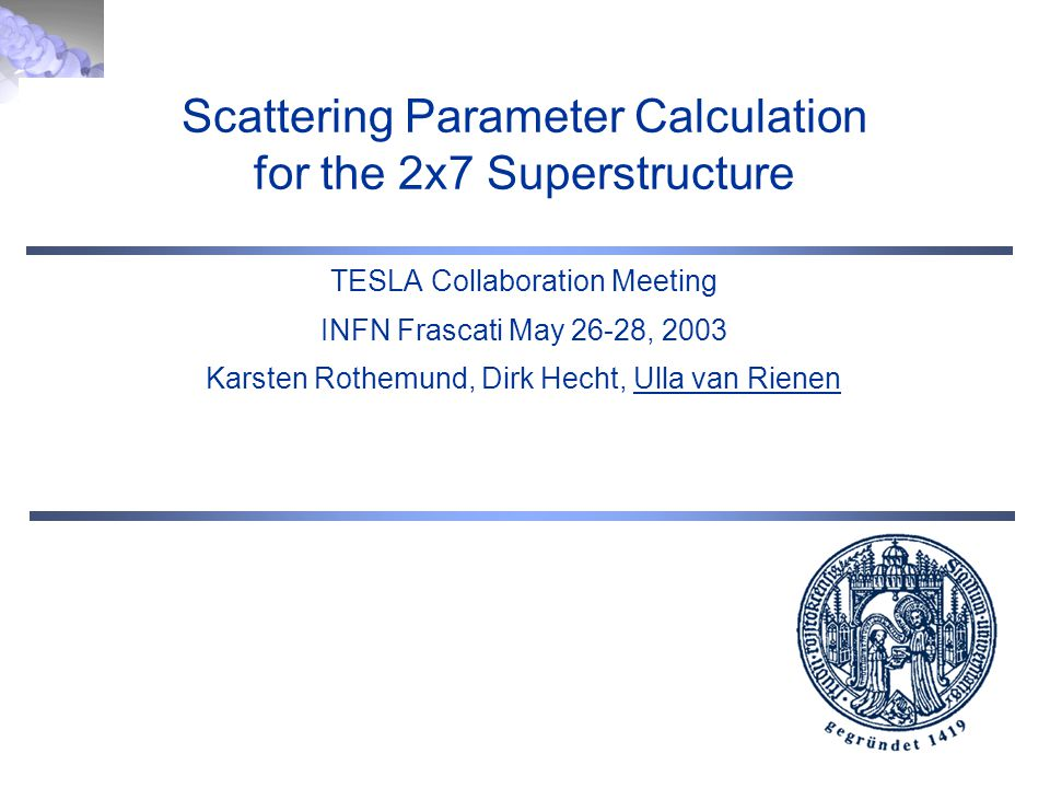 Scattering Parameter Calculation for the 2x7 Superstructure TESLA Collaboration Meeting INFN Frascati May 26-28, 2003 Karsten Rothemund, Dirk Hecht, Ulla van Rienen