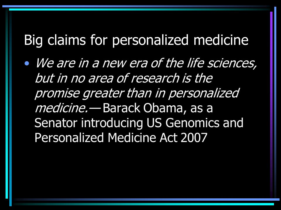 Big claims for personalized medicine We are in a new era of the life sciences, but in no area of research is the promise greater than in personalized medicine.— Barack Obama, as a Senator introducing US Genomics and Personalized Medicine Act 2007