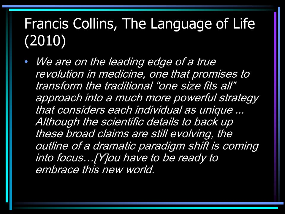 Francis Collins, The Language of Life (2010) We are on the leading edge of a true revolution in medicine, one that promises to transform the traditional one size fits all approach into a much more powerful strategy that considers each individual as unique...