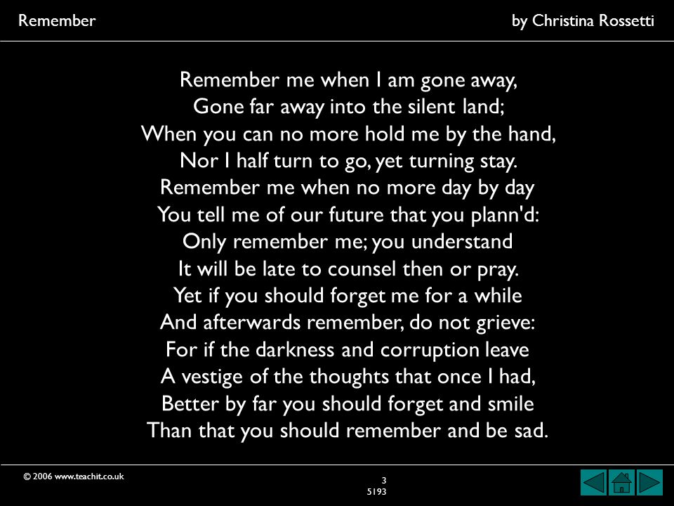 © 2006 www.teachit.co.uk Rememberby Christina Rossetti 3 5193 Remember me when I am gone away, Gone far away into the silent land; When you can no more hold me by the hand, Nor I half turn to go, yet turning stay.