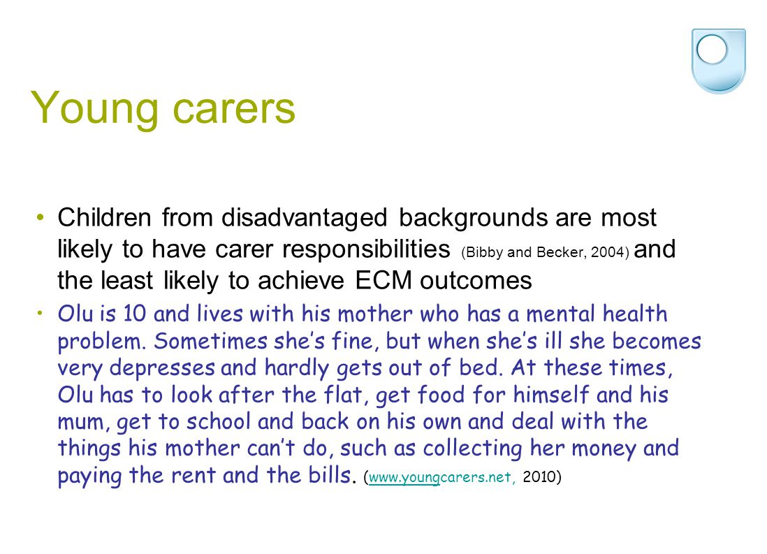 Young carers Children from disadvantaged backgrounds are most likely to have carer responsibilities (Bibby and Becker, 2004) and the least likely to a