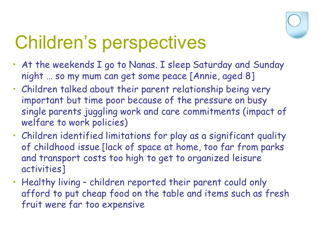 Children's perspectives At the weekends I go to Nanas. I sleep Saturday and Sunday night … so my mum can get some peace [Annie, aged 8] Children talke