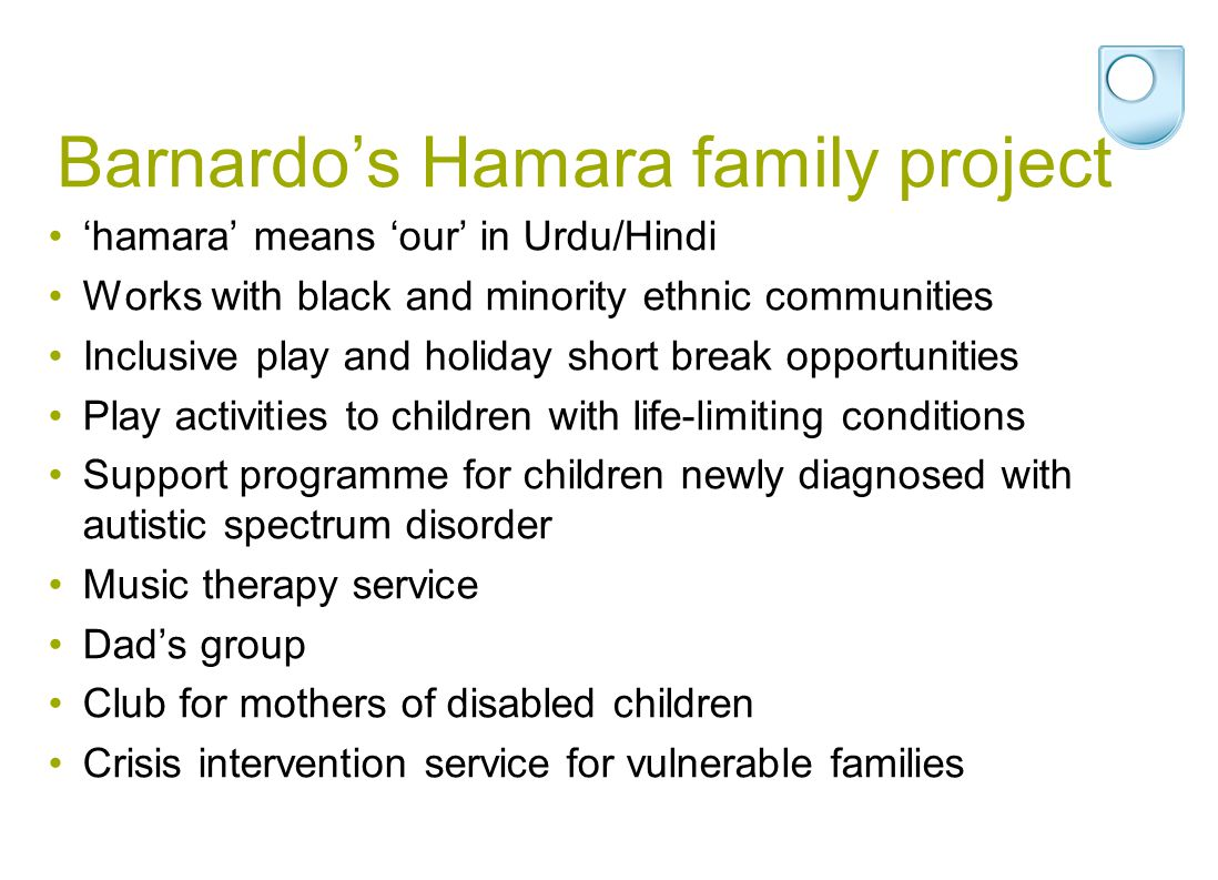 Barnardo's Hamara family project 'hamara' means 'our' in Urdu/Hindi Works with black and minority ethnic communities Inclusive play and holiday short
