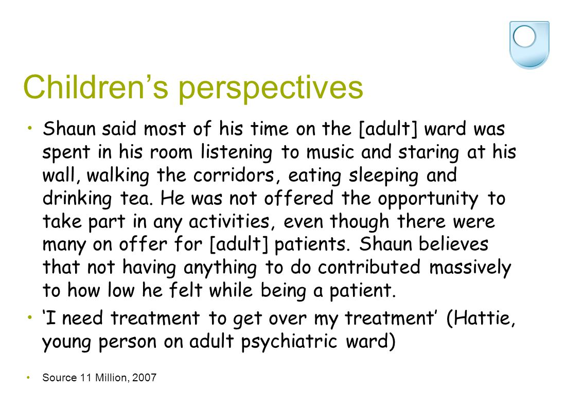 Children's perspectives Shaun said most of his time on the [adult] ward was spent in his room listening to music and staring at his wall, walking the