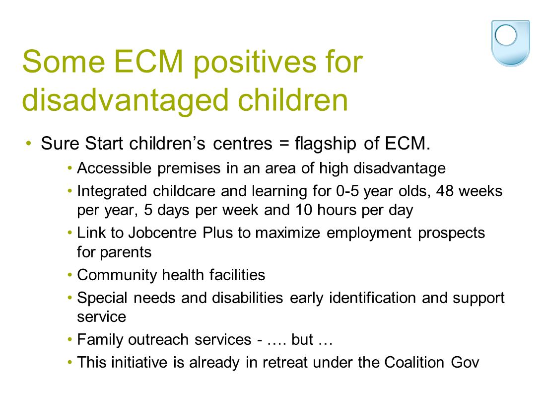 Some ECM positives for disadvantaged children Sure Start children's centres = flagship of ECM. Accessible premises in an area of high disadvantage Int