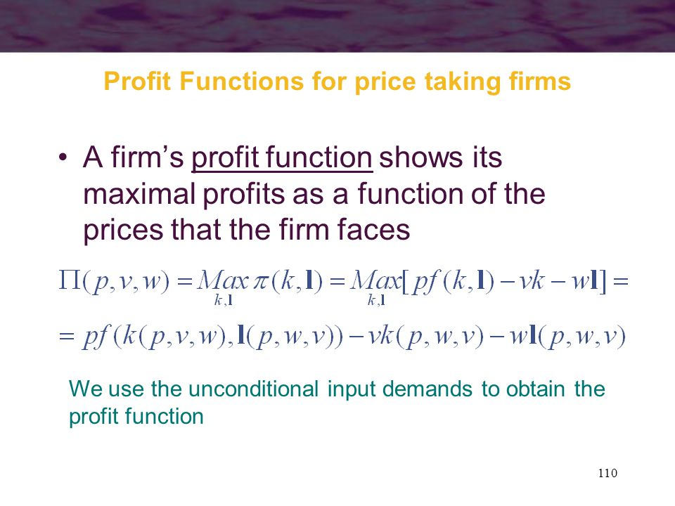 110 Profit Functions for price taking firms A firm's profit function shows its maximal profits as a function of the prices that the firm faces We use