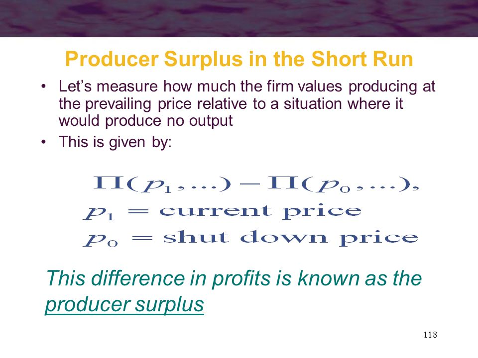 118 Producer Surplus in the Short Run Let's measure how much the firm values producing at the prevailing price relative to a situation where it would