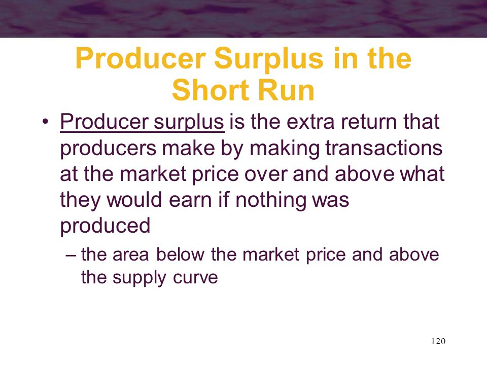 120 Producer Surplus in the Short Run Producer surplus is the extra return that producers make by making transactions at the market price over and abo