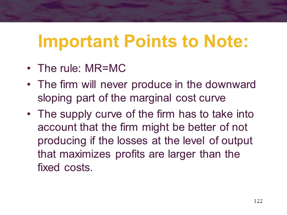 122 Important Points to Note: The rule: MR=MC The firm will never produce in the downward sloping part of the marginal cost curve The supply curve of