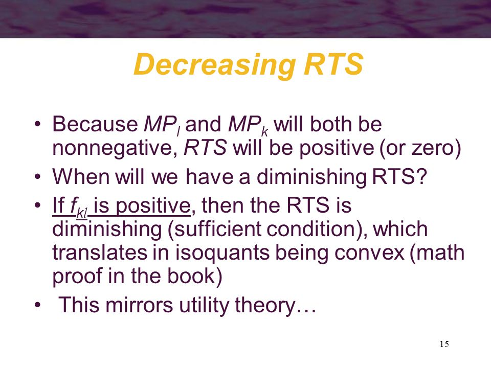 15 Decreasing RTS Because MP l and MP k will both be nonnegative, RTS will be positive (or zero) When will we have a diminishing RTS? If f k l is posi