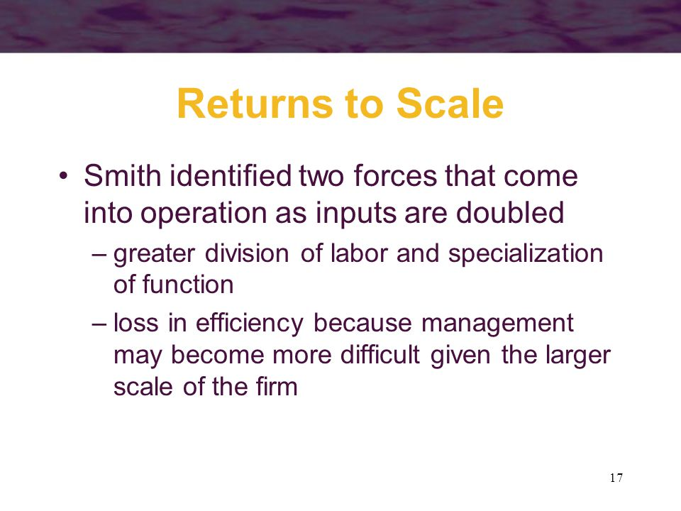 17 Returns to Scale Smith identified two forces that come into operation as inputs are doubled –greater division of labor and specialization of functi