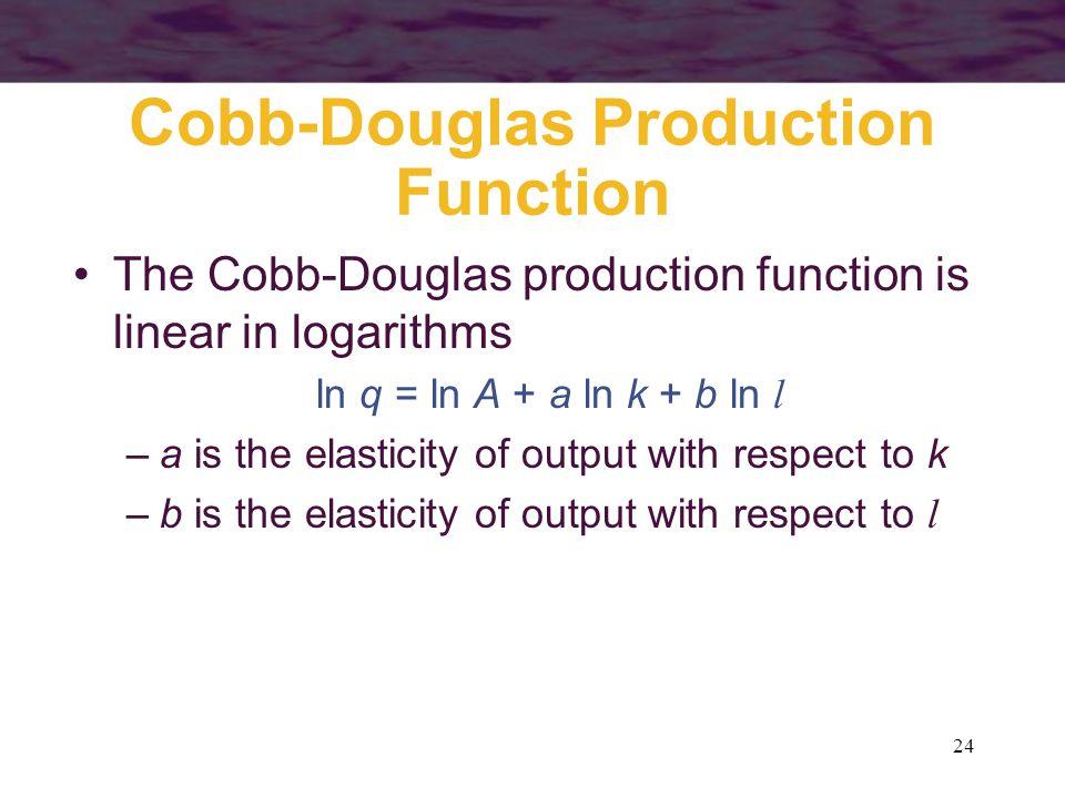 24 Cobb-Douglas Production Function The Cobb-Douglas production function is linear in logarithms ln q = ln A + a ln k + b ln l –a is the elasticity of