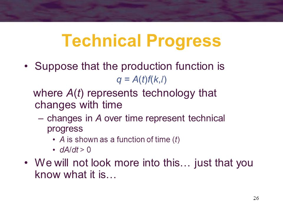 26 Technical Progress Suppose that the production function is q = A(t)f(k, l ) where A(t) represents technology that changes with time –changes in A o