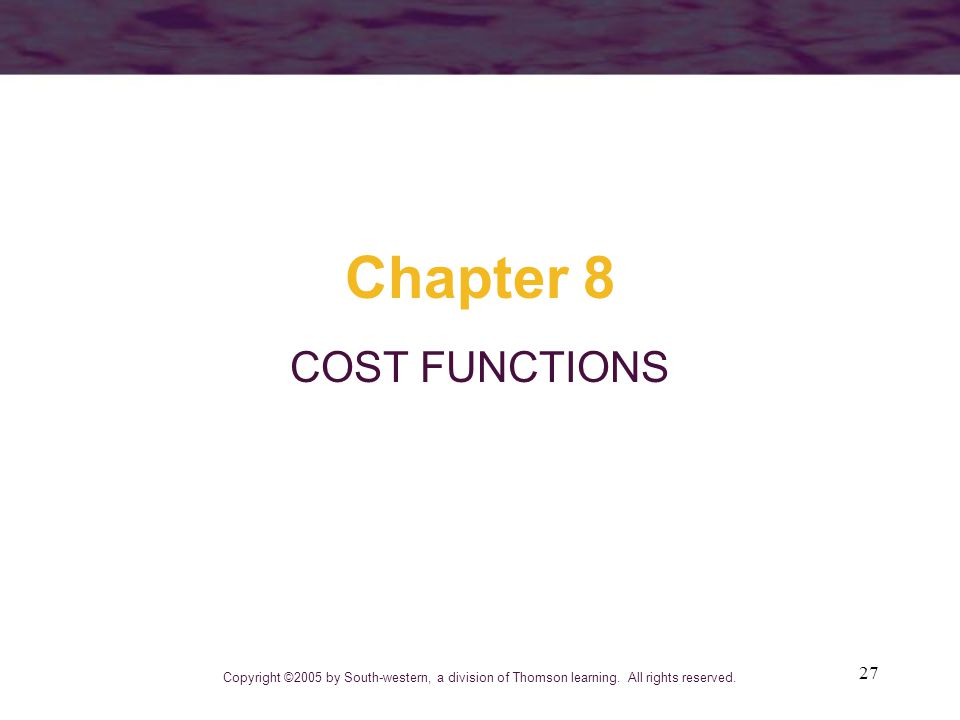27 Chapter 8 COST FUNCTIONS Copyright ©2005 by South-western, a division of Thomson learning. All rights reserved.