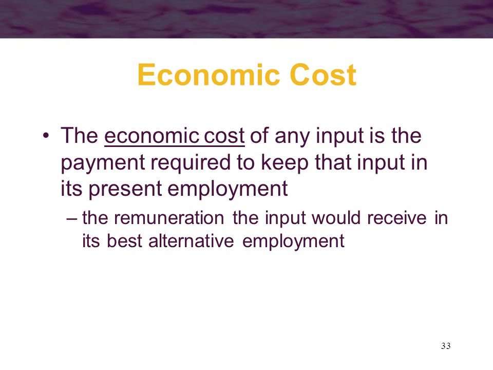 33 Economic Cost The economic cost of any input is the payment required to keep that input in its present employment –the remuneration the input would