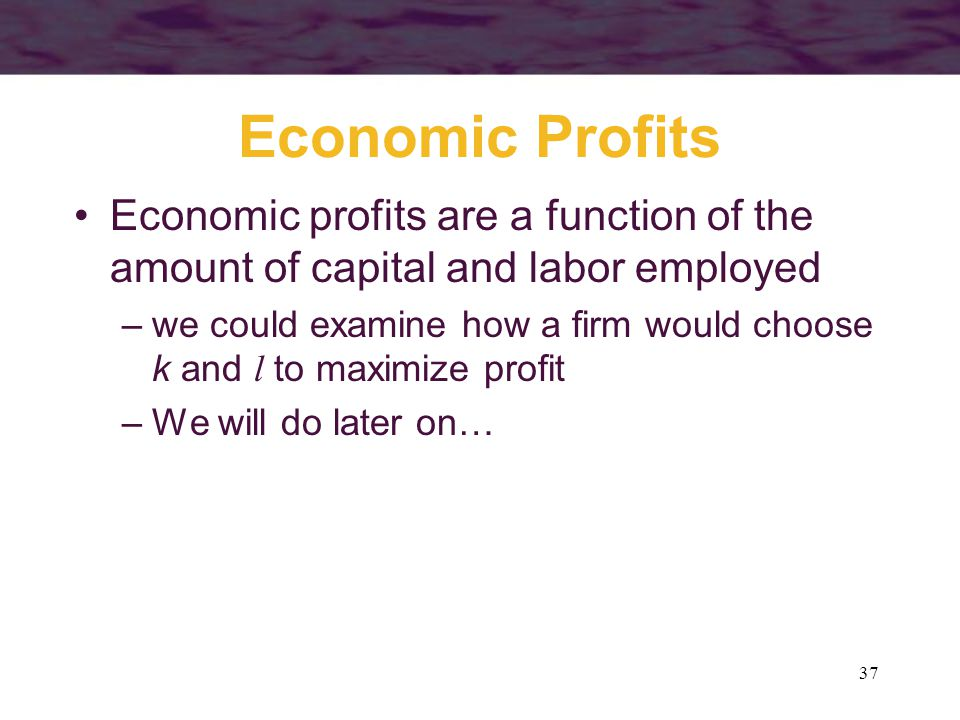 37 Economic Profits Economic profits are a function of the amount of capital and labor employed –we could examine how a firm would choose k and l to m