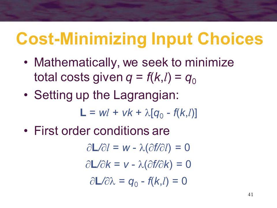 41 Cost-Minimizing Input Choices Mathematically, we seek to minimize total costs given q = f(k, l ) = q 0 Setting up the Lagrangian: L = w l + vk + [q